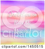 Clipart Graphic Of Dont Blame Me Blame The Unicorn Text Over A Colorful Watercolor Background Royalty Free Vector Illustration